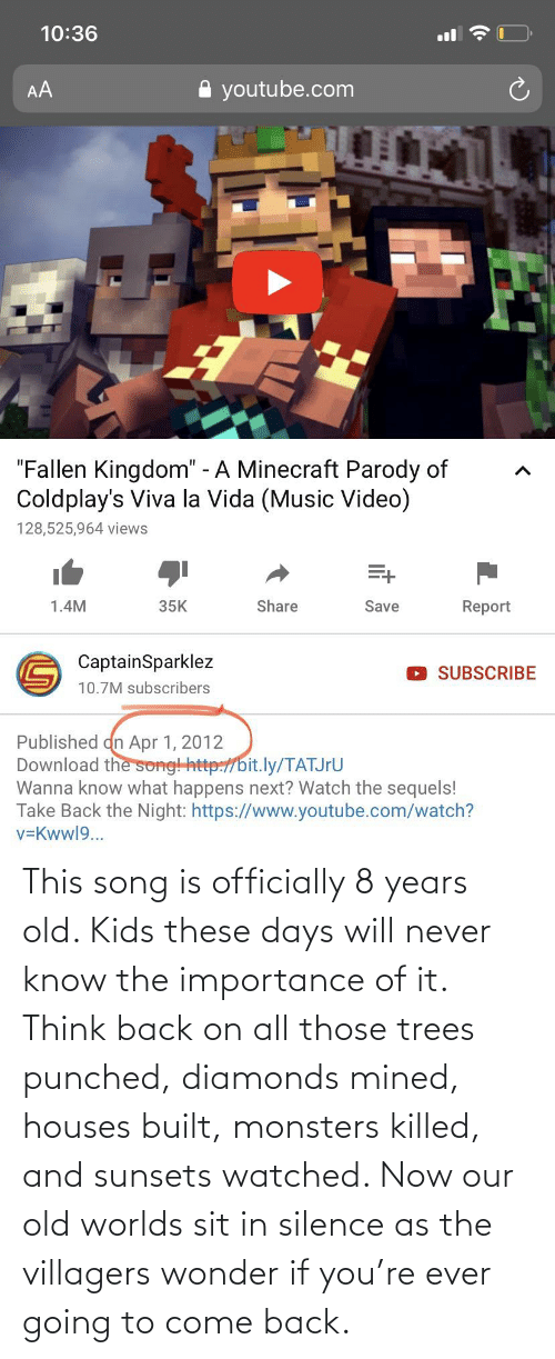 Sit In: This song is officially 8 years old. Kids these days will never know the importance of it. Think back on all those trees punched, diamonds mined, houses built, monsters killed, and sunsets watched. Now our old worlds sit in silence as the villagers wonder if you're ever going to come back.