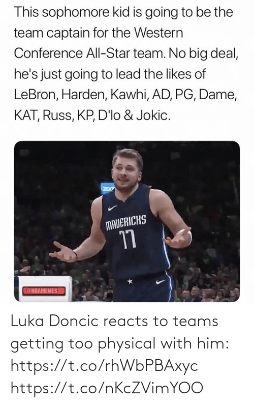 Nbamemes: This sophomore kid is going to be the  team captain for the Western  Conference All-Star team. No big deal,  he's just going to lead the likes of  LeBron, Harden, Kawhi, AD, PG, Dame,  KAT, Russ, KP, D'lo & Jokic.  ZDO  MAVERICKS  17  @NBAMEMES Luka Doncic reacts to teams getting too physical with him: https://t.co/rhWbPBAxyc https://t.co/nKcZVimYOO