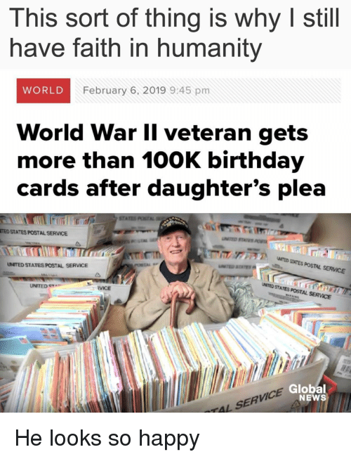 100k: This sort of thing is why I still  have faith in humanity  WORLD  February 6, 2019 9:45 pm  World War Il veteran gets  more than 100K birthday  cards after daughter's plea  STA  TED STATES POSTAL SERVICE  ア  NTED SITES POSTAL SERVICE  UNITED STATES POSTAL SERVICE  UNITED e  UMTED STATES POSTAL SERVCE  RVICE  VICE  Global  NEWS  TAL SERV He looks so happy
