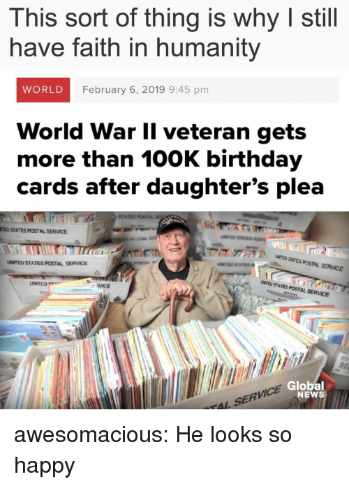 100k: This sort of thing is why I still  have faith in humanity  WORLD  February 6, 2019 9:45 pm  World War Il veteran gets  more than 100K birthday  cards after daughter's plea  STA  TED STATES POSTAL SERVICE  ア  NTED SITES POSTAL SERVICE  UNITED STATES POSTAL SERVICE  UNITED e  UMTED STATES POSTAL SERVCE  RVICE  VICE  Global  NEWS  TAL SERV awesomacious:  He looks so happy