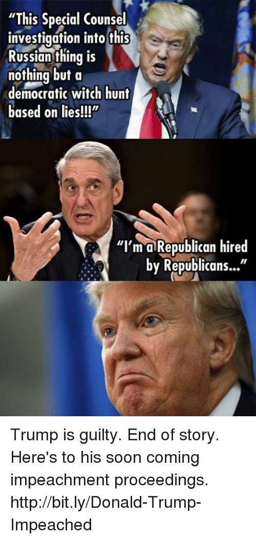 "Donald Trump, Memes, and Soon...: ""This Special Counsel  investigation into this  Russian thing is  nothing but a  democratic witch hunt  based on lies!!!""  ""I'm a Republican hired  by Republicans..."" Trump is guilty. End of story.   Here's to his soon coming impeachment proceedings. http://bit.ly/Donald-Trump-Impeached"