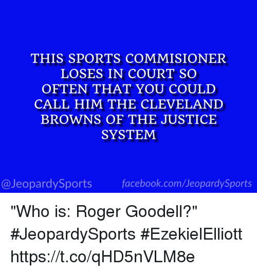 "Cleveland Browns, Facebook, and Roger: THIS SPORTS COMMISIONER  LOSES IN COURT SO  OFTEN THAT YOU COULD  CALL HIM THE CLEVELAND  BROWNS OF THE JUSTICE  SYSTEM  @JeopardySports facebook.com/JeopardySports ""Who is: Roger Goodell?"" #JeopardySports #EzekielElliott https://t.co/qHD5nVLM8e"
