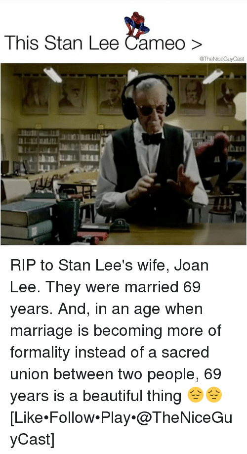 formality: This Stan Lee Cameo>  OT RIP to Stan Lee's wife, Joan Lee. They were married 69 years. And, in an age when marriage is becoming more of formality instead of a sacred union between two people, 69 years is a beautiful thing 😔😔 [Like•Follow•Play•@TheNiceGuyCast]