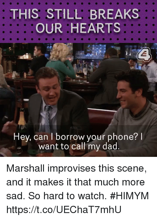 Dad, Memes, and Phone: THIS STILL BREAKS  OUR HEARTS  Hey, can I borrow your phone? l  want to call my dad Marshall improvises this scene, and it makes it that much more sad. So hard to watch. #HIMYM https://t.co/UEChaT7mhU