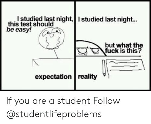 Expectation Reality: this studiedlat night, Istudied last nigh..  test should  be easy!S  but what the  fuck is this?  expectation reality If you are a student Follow @studentlifeproblems​