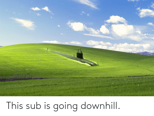 Downhill: This sub is going downhill.