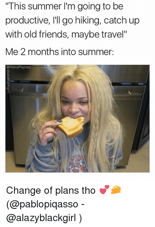 "Friends, Memes, and Summer: This summer I'm going to be  productive, I'll go hiking, catch up  with old friends, maybe travel""  Me 2 months into summer:  @PabloPiqasso Change of plans tho 💕🧀(@pablopiqasso - @alazyblackgirl )"