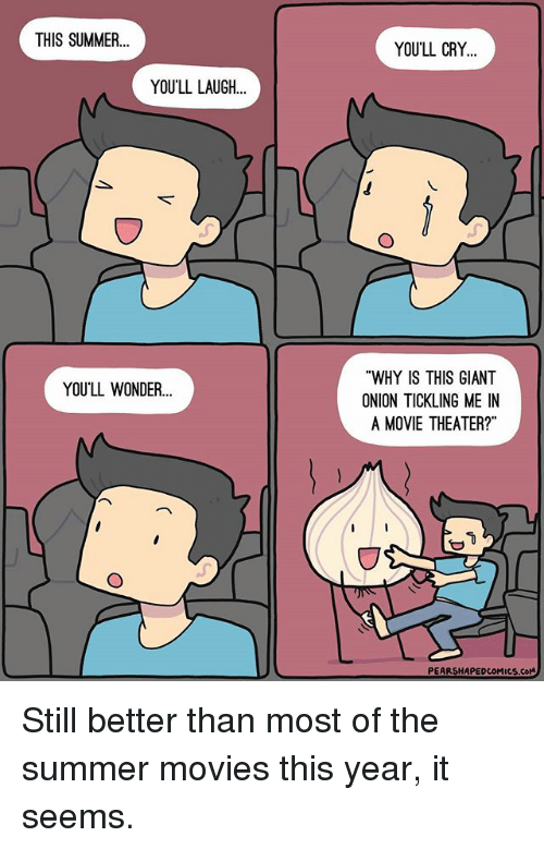 """Memes, Movies, and Summer: THIS SUMMER  YOU'LL LAUGH  YOU'LL WONDER...  YOU'LL CRY  """"WHY IS THIS GIANT  ONION TICKLING ME IN  A MOVIE THEATER?""""  PEARSHAPEDcoMucs.coM Still better than most of the summer movies this year, it seems."""