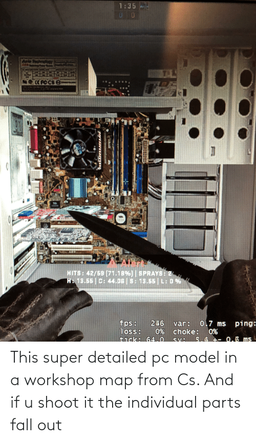 Individual: This super detailed pc model in a workshop map from Cs. And if u shoot it the individual parts fall out