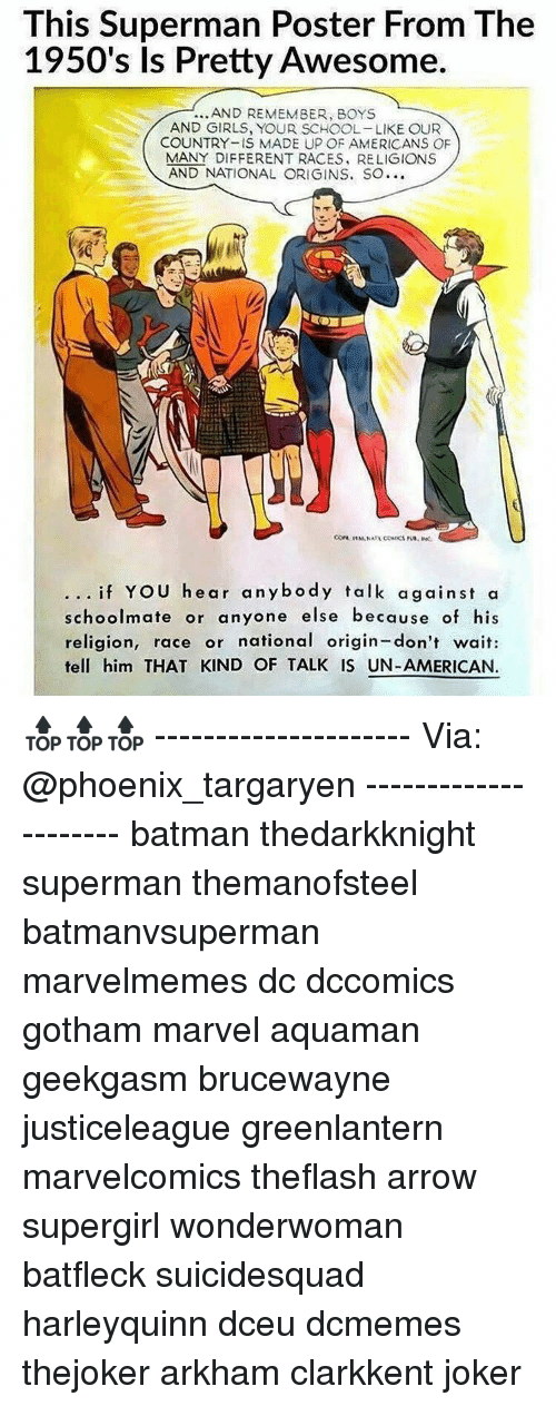 Memes, 🤖, and Supergirl: This Superman Poster From The  1950's Is Pretty Awesome  AND REMEMBER, BOYS  AND GIRLS, YOUR SCHOOL-LIKE OUR  COUNTRY-IS MADE UP OF AMERICANS OF  MANY DIFFERENT RACES, RELIGIONS  AND NATIONAL ORIGINS. So...  if YOU hear anybody talk against a  schoolmate or anyone else because of his  religion, race or national origin-don't wait:  tell him THAT KIND OF TALK IS UN-AMERICAN. 🔝🔝🔝 --------------------- Via: @phoenix_targaryen --------------------- batman thedarkknight superman themanofsteel batmanvsuperman marvelmemes dc dccomics gotham marvel aquaman geekgasm brucewayne justiceleague greenlantern marvelcomics theflash arrow supergirl wonderwoman batfleck suicidesquad harleyquinn dceu dcmemes thejoker arkham clarkkent joker