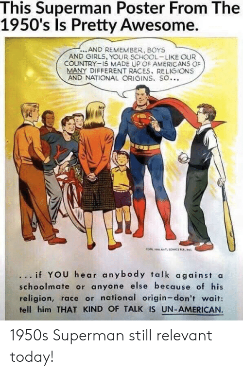 races: This Superman Poster From The  1950's Is Pretty Awesome.  ...AND REMEMBER, BOYS  AND GIRLS, YOUR SCHOOL-LIKE OUR  COUNTRY-IS MADE UP OF AMERICANS OF  MANY DIFFERENT RACES, RELIGIONS  AND NATIONAL ORIGINS. SO...  .. if YOU hear anybody talk against a  schoolmate or anyone else because of his  religion, race or national origin-don't wait:  fell him THAT KIND OF TALK IS UN-AMERICAN 1950s Superman still relevant today!