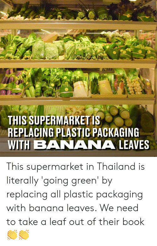 A Leaf: THIS SUPERMARKET IS  REPLACING PLASTIC PACKAGING  WITH BANANA LEAVES This supermarket in Thailand is literally 'going green' by replacing all plastic packaging with banana leaves. We need to take a leaf out of their book 👏👏