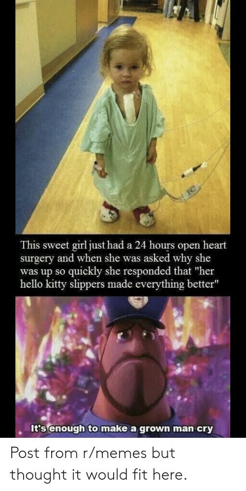 """slippers: This sweet girl just had a 24 hours open heart  surgery and when she was asked why she  quickly she responded that """"her  hello kitty slippers made everything better""""  was up sO  It's enough to make a grown man cry Post from r/memes but thought it would fit here."""