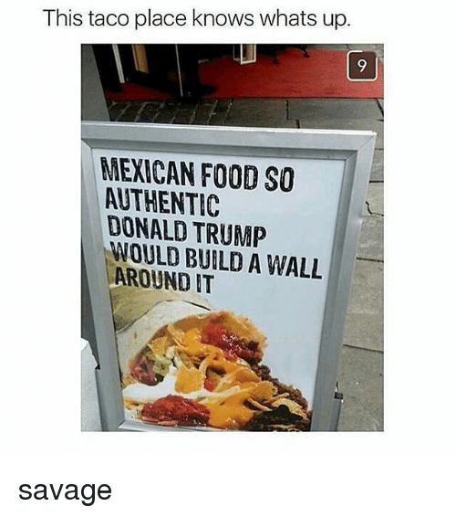 Donald Trump: This taco place knows whats up.  9  MEXICAN FOOD SO  AUTHENTIC  DONALD TRUMP  WOULD BUILD A WALL  AROUNDIT savage