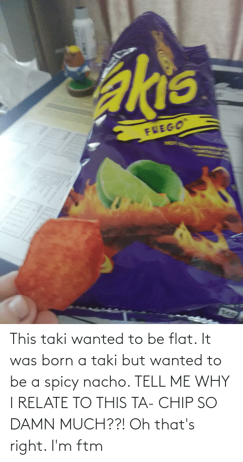 Spicy: This taki wanted to be flat. It was born a taki but wanted to be a spicy nacho. TELL ME WHY I RELATE TO THIS TA- CHIP SO DAMN MUCH??! Oh that's right. I'm ftm