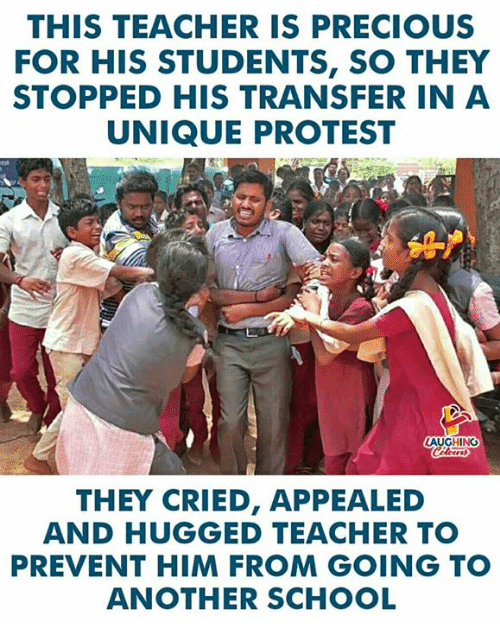 Precious, Protest, and School: THIS TEACHER IS PRECIOUS  FOR HIS STUDENTS, SO THEY  STOPPED HIS TRANSFER IN A  UNIQUE PROTEST  LAUGHING  THEY CRIED, APPEALED  AND HUGGED TEACHER TO  PREVENT HIM FROM GOING TO  ANOTHER SCHOOL