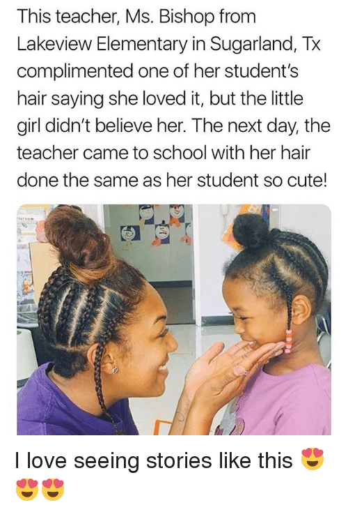 Cute, Love, and Memes: This teacher, Ms. Bishop from  Lakeview Elementary in Sugarland, Tx  complimented one of her student's  hair saying she loved it, but the little  girl didn't believe her. The next day, the  teacher came to school with her hair  done the same as her student so cute! I love seeing stories like this 😍😍😍