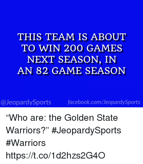 "Bailey Jay, Golden State Warriors, and Sports: THIS TEAM IS ABOUT  TO WIN 200 GAMES  NEXT SEASON, IN  AN 82 GAME SEASON  @JeopardySportsfacebook.com/JeopardySports ""Who are: the Golden State Warriors?"" #JeopardySports #Warriors https://t.co/1d2hzs2G4O"