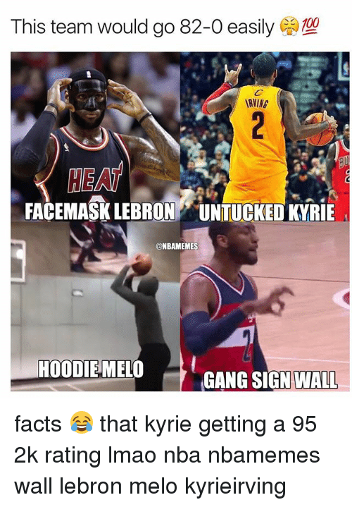 Gang Sign: This team would go 82-0 easily  (a)  RVING  HE AT  FACEMASK LEBRON UNTUCKED KYRIE  @NBAMEMES  HOODIEMELO  GANG SIGN WALL facts 😂 that kyrie getting a 95 2k rating lmao nba nbamemes wall lebron melo kyrieirving