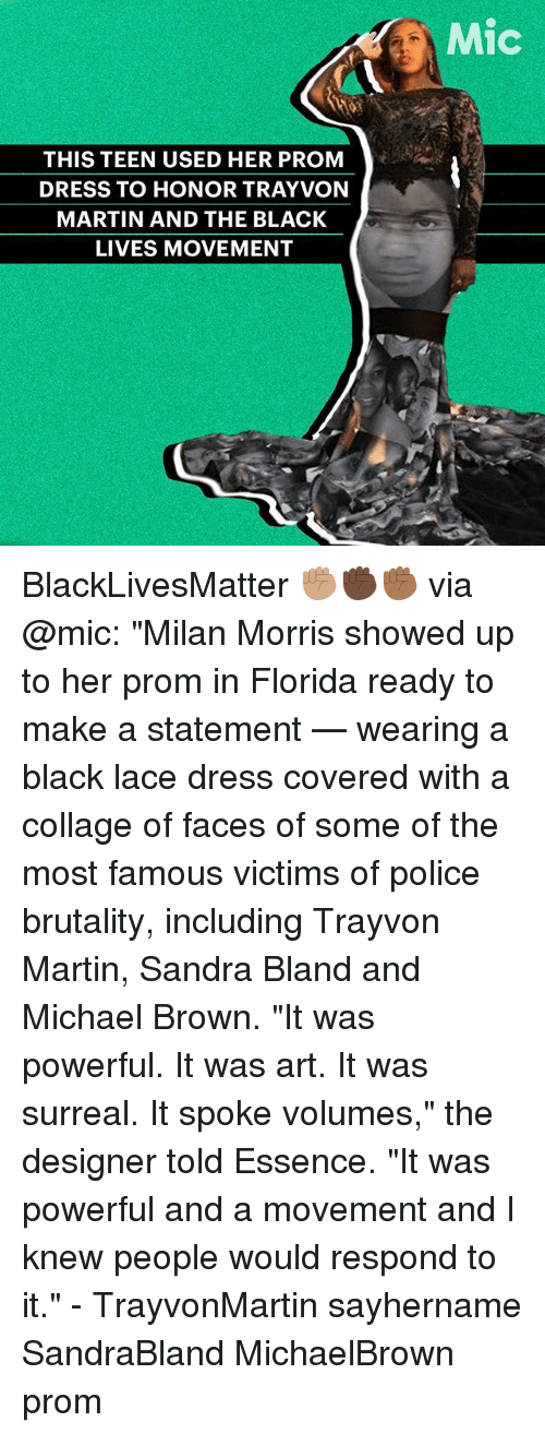 """surrealism: THIS TEEN USED HER PROM  DRESS TO HONOR TRAYVON  MARTIN AND THE BLACK  LIVES MOVEMENT  Mic BlackLivesMatter ✊🏽✊🏿✊🏾 via @mic: """"Milan Morris showed up to her prom in Florida ready to make a statement — wearing a black lace dress covered with a collage of faces of some of the most famous victims of police brutality, including Trayvon Martin, Sandra Bland and Michael Brown. """"It was powerful. It was art. It was surreal. It spoke volumes,"""" the designer told Essence. """"It was powerful and a movement and I knew people would respond to it."""" - TrayvonMartin sayhername SandraBland MichaelBrown prom"""