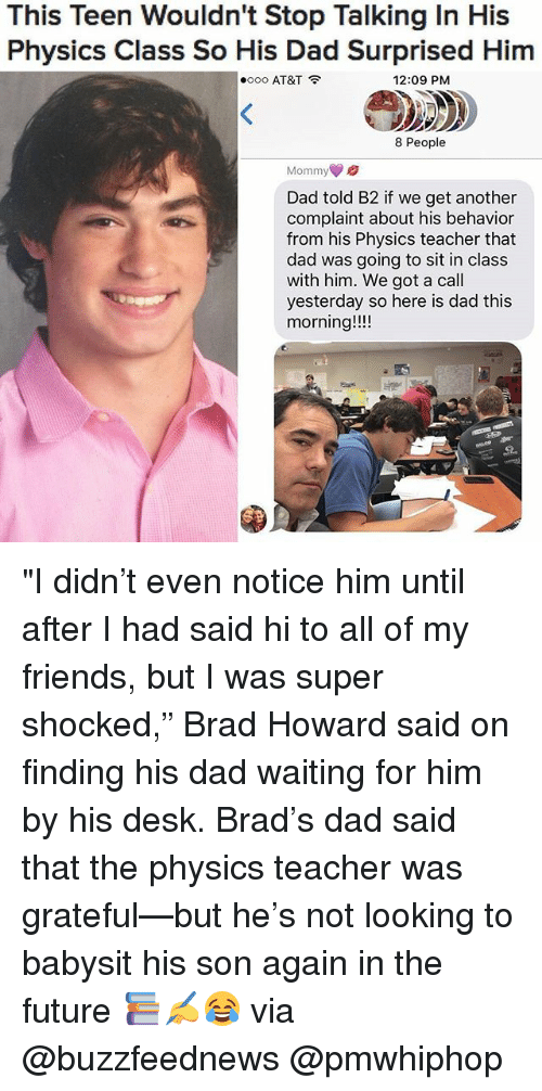 """Babysiter: This Teen Wouldn't Stop Talking In His  Physics Class So His Dad Surprised Him  oooo AT&T  12:09 PM  8 People  Mommy  Dad told B2 if we get another  complaint about his behavior  from his Physics teacher that  dad was going to sit in class  with him. We got a call  yesterday so here is dad this  morning """"I didn't even notice him until after I had said hi to all of my friends, but I was super shocked,"""" Brad Howard said on finding his dad waiting for him by his desk. Brad's dad said that the physics teacher was grateful—but he's not looking to babysit his son again in the future 📚✍️😂 via @buzzfeednews @pmwhiphop"""