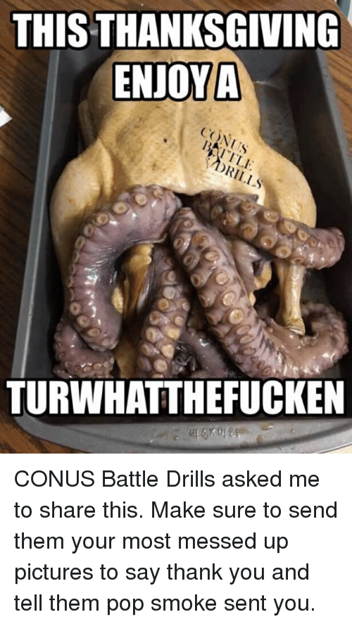 Memes, Pop, and Smoking: THIS THANKSGIVING  ENJOY A  CO  TURWHAT THE FUCKEN CONUS Battle Drills asked me to share this. Make sure to send them your most messed up pictures to say thank you and tell them pop smoke sent you.