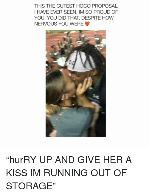 """Kiss, Girl Memes, and Proud: THIS THE CUTEST HOCO PROPOSAL  I HAVE EVER SEEN, IM SO PROUD OF  YOU! YOU DID THAT, DESPITE HOW  NERVOUS YOU WERE! """"hurRY UP AND GIVE HER A KISS IM RUNNING OUT OF STORAGE"""""""