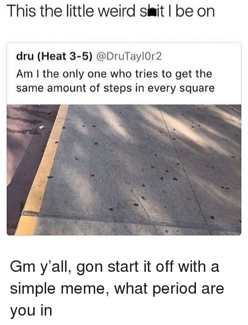 Meme, Period, and Shit: This the little weird shit I be on  dru (Heat 3-5) @DruTaylOr2  Am I the only one who tries to get the  same amount of steps in every square Gm y'all, gon start it off with a simple meme, what period are you in
