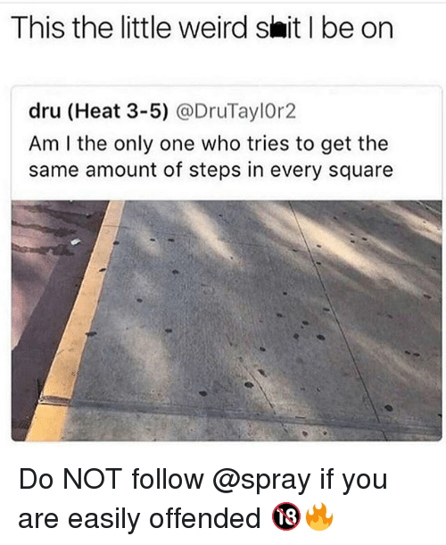 Funny, Shit, and Weird: This the little weird shit I be on  dru (Heat 3-5) @DruTaylOr2  Am I the only one who tries to get the  same amount of steps in every square Do NOT follow @spray if you are easily offended 🔞🔥