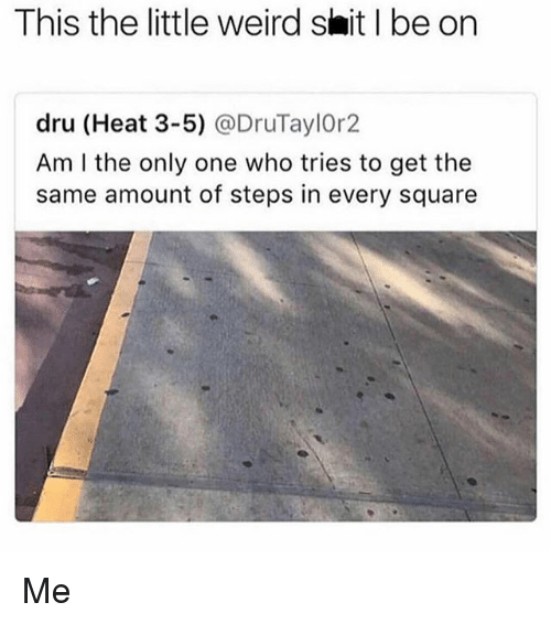 Memes, Shit, and Weird: This the little weird shit l be on  dru (Heat 3-5) @DruTaylOr2  Am I the only one who tries to get the  same amount of steps in every square Me