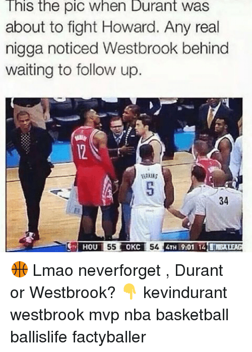 Memes, 🤖, and Mvp: This the pic When Durant Was  about to fight Howard. Any real  nigga noticed Westbrook behind  waiting to follow up  34  HOU  OKC 🏀 Lmao neverforget , Durant or Westbrook? 👇 kevindurant westbrook mvp nba basketball ballislife factyballer