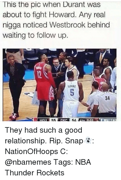 Memes, Nba, and Good: This the pic when Durant was  about to fight Howard. Any real  nigga noticed Westbrook behind  waiting to follow up.  34 They had such a good relationship. Rip. Snap👻: NationOfHoops C: @nbamemes Tags: NBA Thunder Rockets