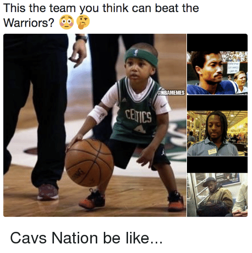 Be Like, Cavs, and Nba: This the team you think can beat the  Warriors?  @NBAMEMES  CETICS Cavs Nation be like...