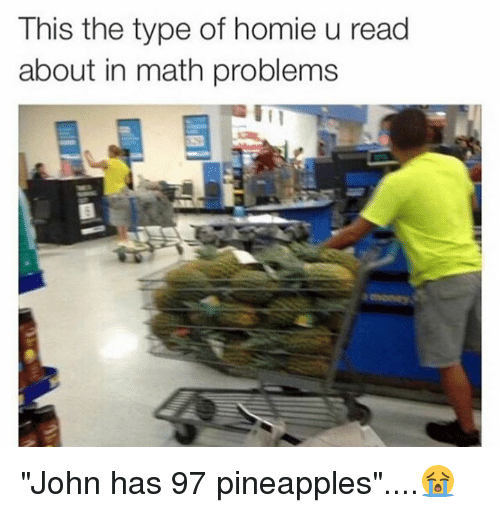 """math problems: This the type of homie u read  about in math problems """"John has 97 pineapples""""....😭"""