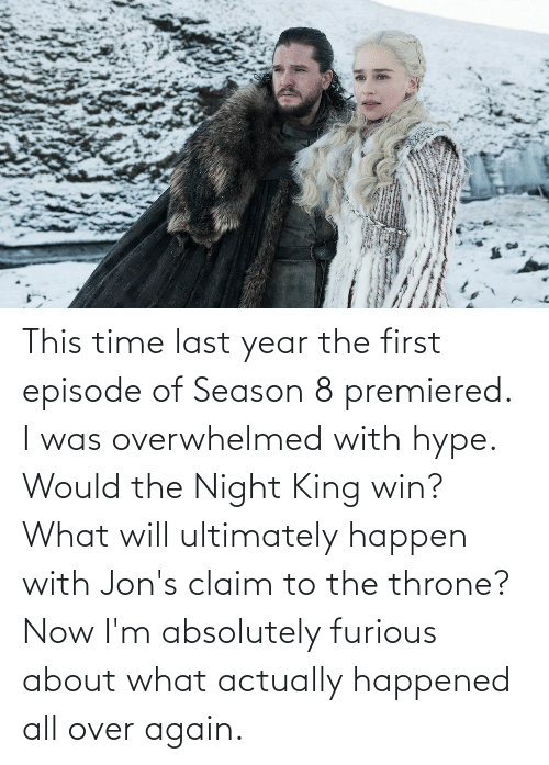 hype: This time last year the first episode of Season 8 premiered. I was overwhelmed with hype. Would the Night King win? What will ultimately happen with Jon's claim to the throne? Now I'm absolutely furious about what actually happened all over again.
