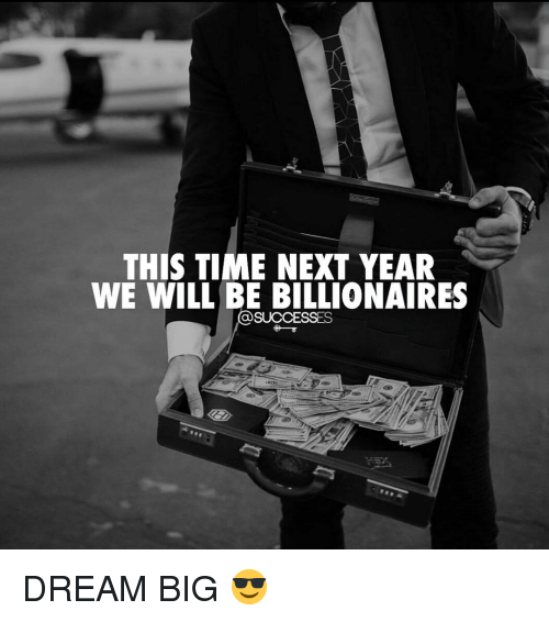 dream big: THIS TIME NEXT YEAR  WE WILL BE BILLIONAIRES  SUCCESSES DREAM BIG 😎