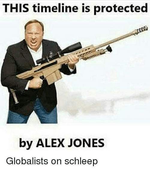 Memes, Alex Jones, and 🤖: THIS timeline is protected  by ALEX JONES Globalists on schleep