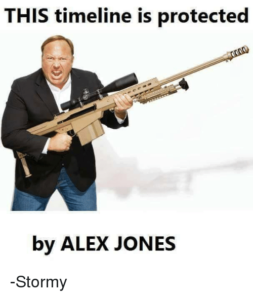 Memes, Alex Jones, and 🤖: THIS timeline is protected  by ALEX JONES -Stormy