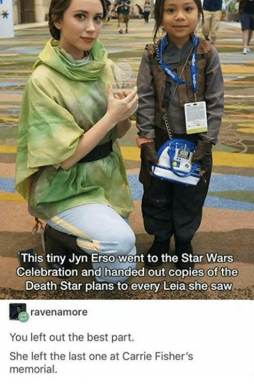 Death Star: This tiny Jyn Erso went to the Star Wars  Celebration and handed out copies of the  Death Star plans to every Leia she saw  ravenamore  You left out the best part.  She left the last one at Carrie Fisher's  memorial.