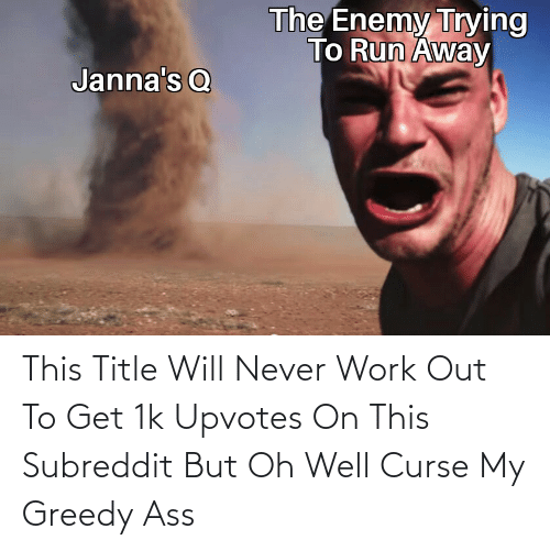 Oh Well: This Title Will Never Work Out To Get 1k Upvotes On This Subreddit But Oh Well Curse My Greedy Ass