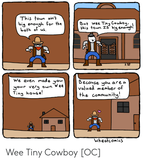 tiny house: This town ain't  big enough for the  both of us  But wee Tiny Cowboy  this town IŠ big enongh.  We even made  Because you  valued member of  the community  you  are a  gour very own Wee  Tiny house!  Wheatcomics Wee Tiny Cowboy [OC]