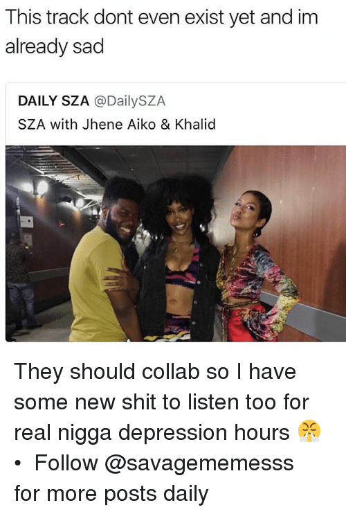 Jhene: This track dont even exist yet and im  already sad  DAILY SZA @DailySZA  SZA with Jhene Aiko & Khalid They should collab so I have some new shit to listen too for real nigga depression hours 😤 • ➫➫ Follow @savagememesss for more posts daily