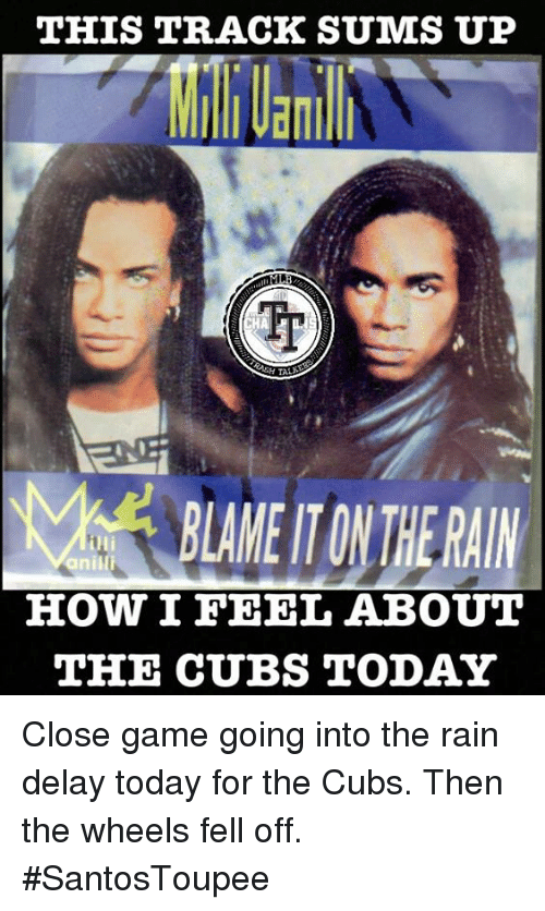 rain delay: THIS TRACK SUMS UP  BLAME TONIHERAIN  iHi  anilli  HOW I FEEL ABOUT  THE CUBS TODAY Close game going into the rain delay today for the Cubs. Then the wheels fell off.  #SantosToupee