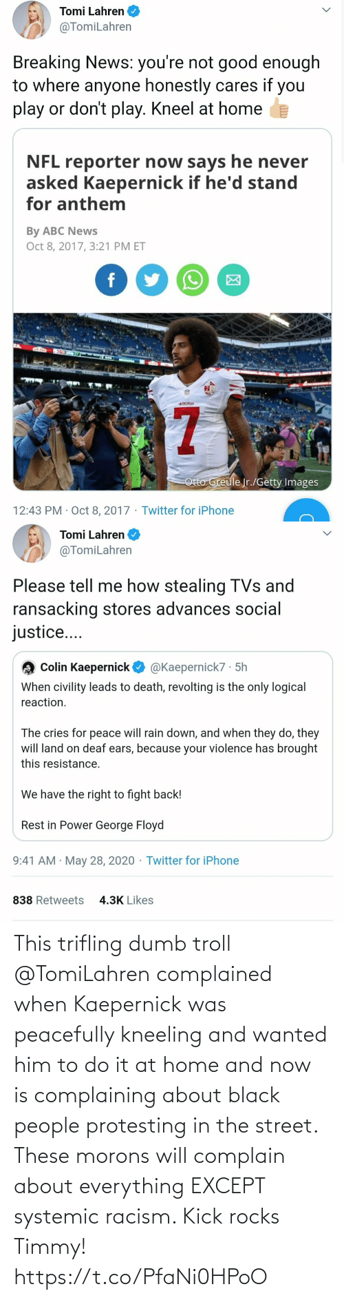 kick: This trifling dumb troll @TomiLahren complained when Kaepernick was peacefully kneeling and wanted him to do it at home and now is complaining about black people protesting in the street. These morons will complain about everything EXCEPT systemic racism. Kick rocks Timmy! https://t.co/PfaNi0HPoO
