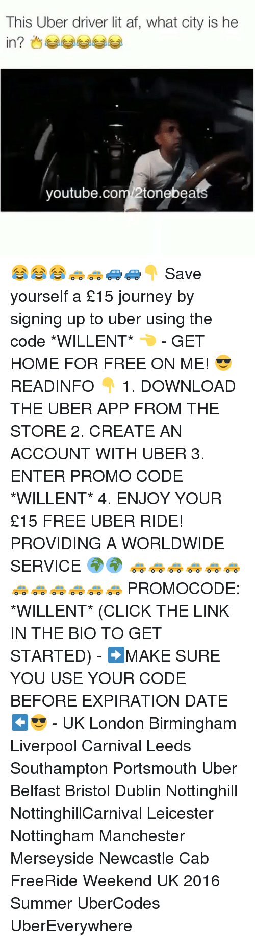 provident: This Uber driver lit af, what city is he  in?  youtube.com 2tonebea 😂😂😂🚕🚕🚙🚙👇 Save yourself a £15 journey by signing up to uber using the code *WILLENT* 👈 - GET HOME FOR FREE ON ME! 😎 READINFO 👇 1. DOWNLOAD THE UBER APP FROM THE STORE 2. CREATE AN ACCOUNT WITH UBER 3. ENTER PROMO CODE *WILLENT* 4. ENJOY YOUR £15 FREE UBER RIDE! PROVIDING A WORLDWIDE SERVICE 🌍🌍 🚕🚕🚕🚕🚕🚕🚕🚕🚕🚕🚕🚕 PROMOCODE: *WILLENT* (CLICK THE LINK IN THE BIO TO GET STARTED) - ➡️MAKE SURE YOU USE YOUR CODE BEFORE EXPIRATION DATE ⬅️😎 - UK London Birmingham Liverpool Carnival Leeds Southampton Portsmouth Uber Belfast Bristol Dublin Nottinghill NottinghillCarnival Leicester Nottingham Manchester Merseyside Newcastle Cab FreeRide Weekend UK 2016 Summer UberCodes UberEverywhere