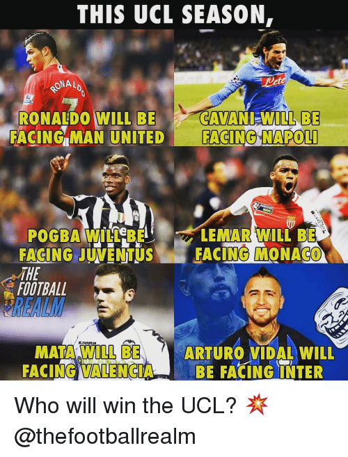 Vidal: THIS UCL SEASON,  ONAL  RONALDO WILL BECAVANI-WILLBE  FACING MAN UNITED FACING NAPOL  LEMAR WILL BE  POGBA WILL BE  FACING JUVENTUSFACING MONACO  THE  FOOTBALL  きREALM  MATA WILL BE  FACING VALENCIABE FACINGINTER  ARTURO VIDAL WILL Who will win the UCL? 💥 @thefootballrealm