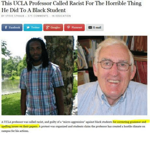 """Facebook, Google, and Protest: This UCLA Professor Called Racist For The Horrible Thing  He Did To A Black Student  BY STEVE STRAUB  375 COMMENT  N EDUCATION  f Facebook Twitter Google pintorest  E-mail  A UCLA professor was called racist, and guilty of """"micro-aggression"""" against black students for correcting grammar and  spelling issues on their papers. A protest was organized and students claim the professor has created a hostile climate on  campus for his actions"""