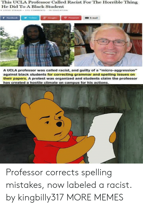 "ucla: This UCLA Professor Called Racist For The Horrible Thing  He Did To A Black Student  3t  Emai  A UCLA professor was called racist, and guilty of a ""micro-aggression"",  against black students for correcting grammar and spelling issues on  their papers. A protest was organized and students claim the professor Professor corrects spelling mistakes, now labeled a racist. by kingbilly317 MORE MEMES"