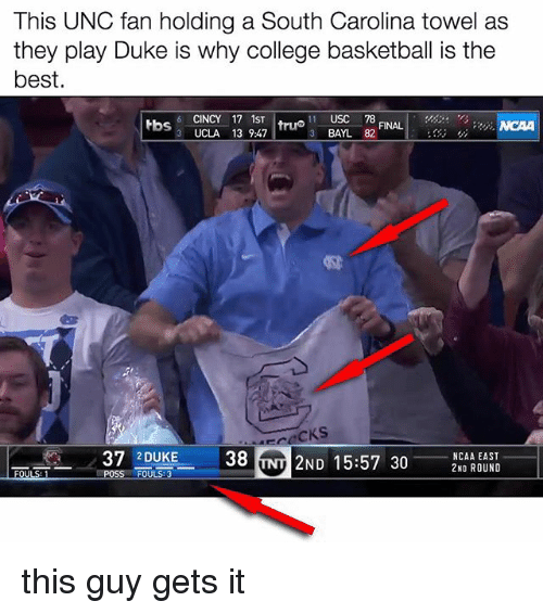 dukes: This UNC fan holding a South Carolina towel as  they play Duke is why college basketball is the  best.  6 CINCY 17 1ST  truo USC 78  tbs  FINAL  3 BAYL 82  3 UCLA 13 9:47  38 NT 2ND 15:57 30  37 2 DUKE  NCAA EAST this guy gets it