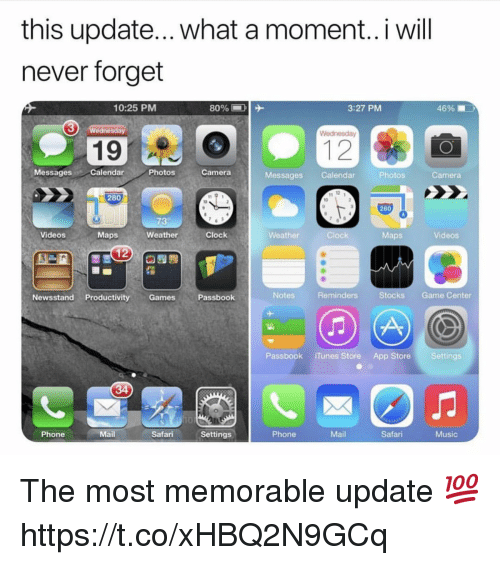 iTunes: this update... what a moment..i will  never forget  10:25 PMM  3:27 PM  46%  3  Wednesday  19  MessagesCalendar  Photos  Camera  Messages Calendar  Photos  Camera  280  10  280  73  Videos  Maps  Weather  Clock  Weather  Clock  Maps  Videos  Newsstand Productivity GamesPassbook  Notes  Reminders  Stocks Game Center  Passbook iTunes Store App Store Settings  Phone  Mail  Safari Settings  Phone  Mail  Safari  Music The most memorable update 💯 https://t.co/xHBQ2N9GCq